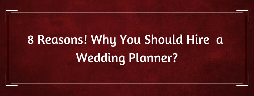 8 Reasons Why You Should Hire A Wedding Planner